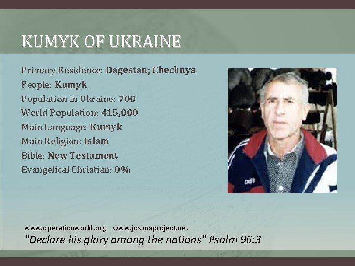 KUMYK OF UKRAINE Primary Residence: Dagestan; Chechnya People: Kumyk Population in Ukraine: 700 World