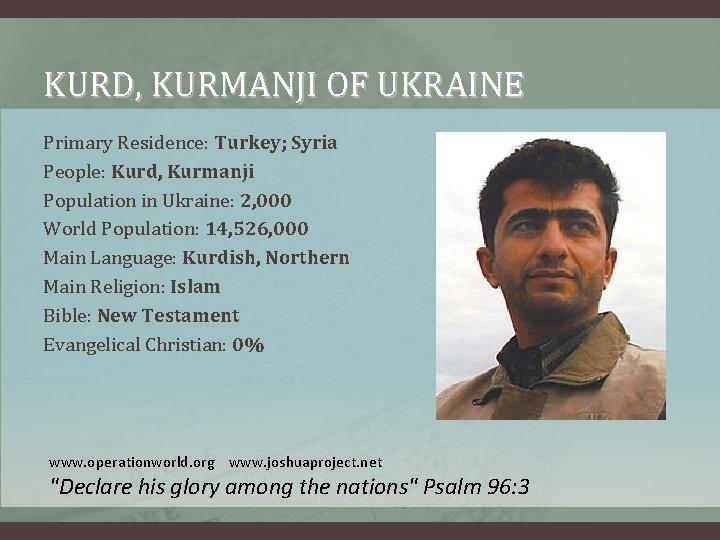 KURD, KURMANJI OF UKRAINE Primary Residence: Turkey; Syria People: Kurd, Kurmanji Population in Ukraine: