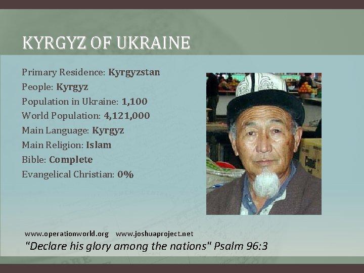 KYRGYZ OF UKRAINE Primary Residence: Kyrgyzstan People: Kyrgyz Population in Ukraine: 1, 100 World