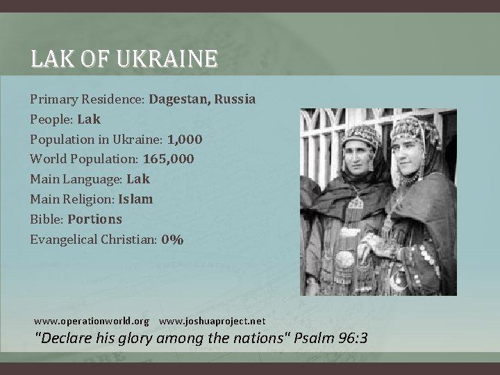 LAK OF UKRAINE Primary Residence: Dagestan, Russia People: Lak Population in Ukraine: 1, 000