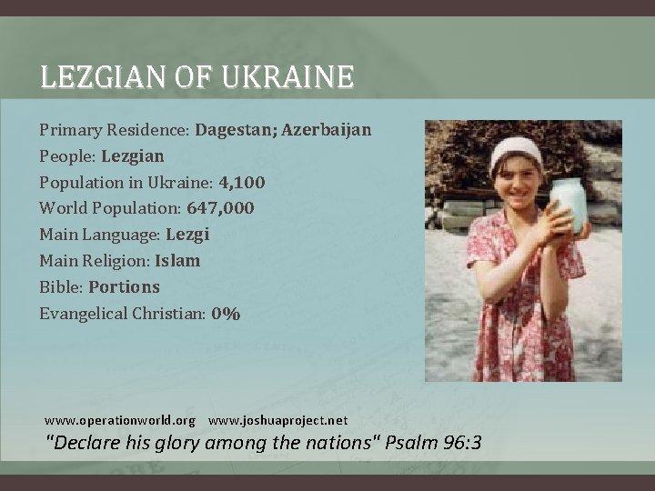 LEZGIAN OF UKRAINE Primary Residence: Dagestan; Azerbaijan People: Lezgian Population in Ukraine: 4, 100