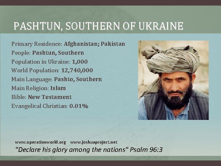 PASHTUN, SOUTHERN OF UKRAINE Primary Residence: Afghanistan; Pakistan People: Pashtun, Southern Population in Ukraine: