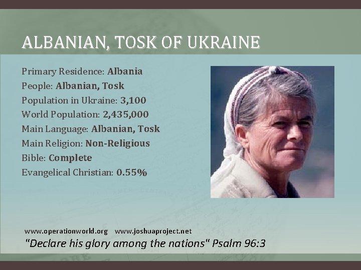 ALBANIAN, TOSK OF UKRAINE Primary Residence: Albania People: Albanian, Tosk Population in Ukraine: 3,