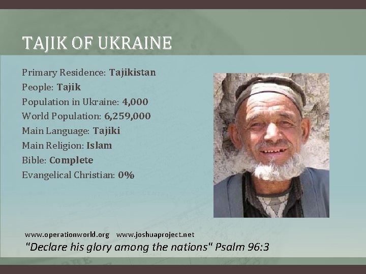 TAJIK OF UKRAINE Primary Residence: Tajikistan People: Tajik Population in Ukraine: 4, 000 World