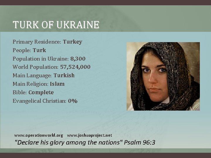 TURK OF UKRAINE Primary Residence: Turkey People: Turk Population in Ukraine: 8, 300 World