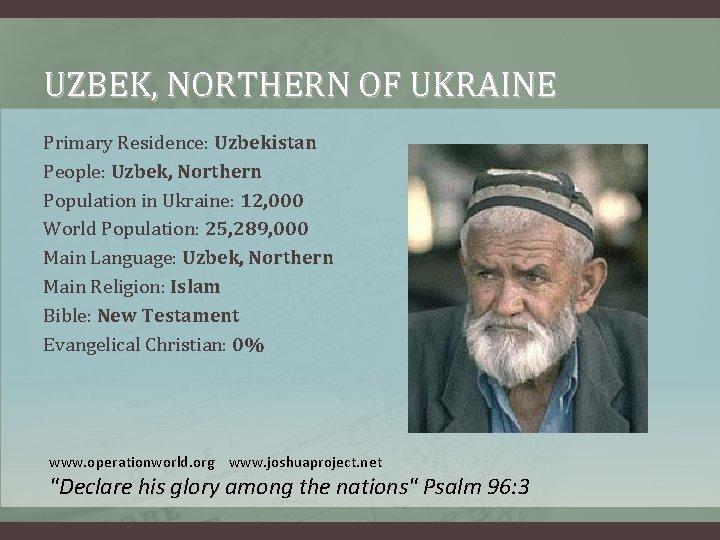 UZBEK, NORTHERN OF UKRAINE Primary Residence: Uzbekistan People: Uzbek, Northern Population in Ukraine: 12,