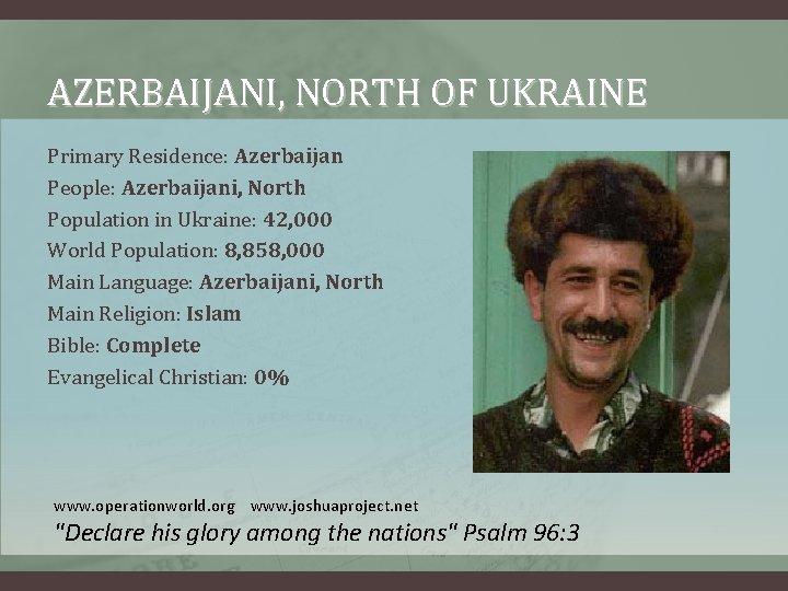 AZERBAIJANI, NORTH OF UKRAINE Primary Residence: Azerbaijan People: Azerbaijani, North Population in Ukraine: 42,