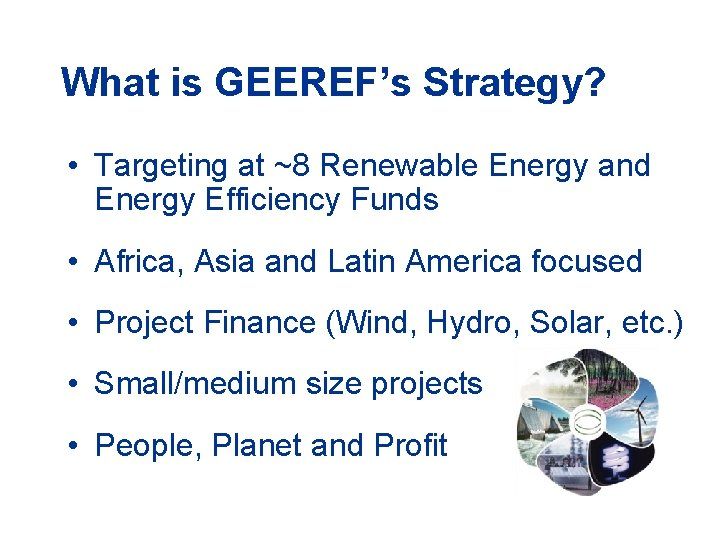 What is GEEREF's Strategy? • Targeting at ~8 Renewable Energy and Energy Efficiency Funds