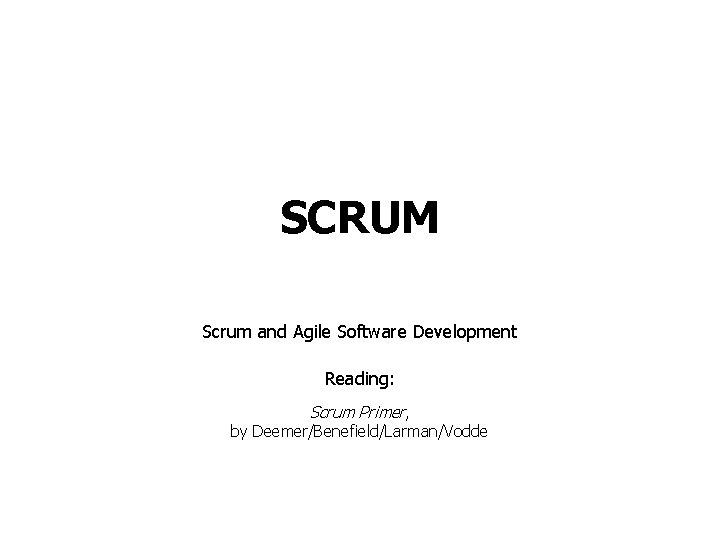 SCRUM Scrum and Agile Software Development Reading: Scrum Primer, by Deemer/Benefield/Larman/Vodde