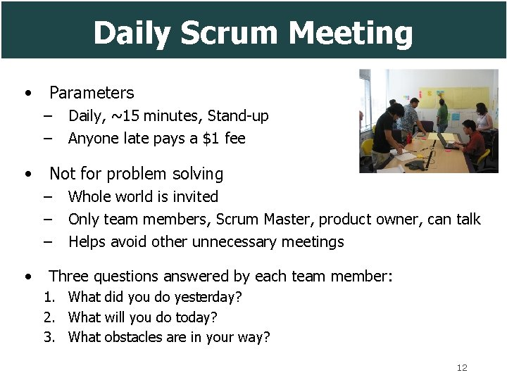 Daily Scrum Meeting • Parameters – – Daily, ~15 minutes, Stand-up Anyone late pays