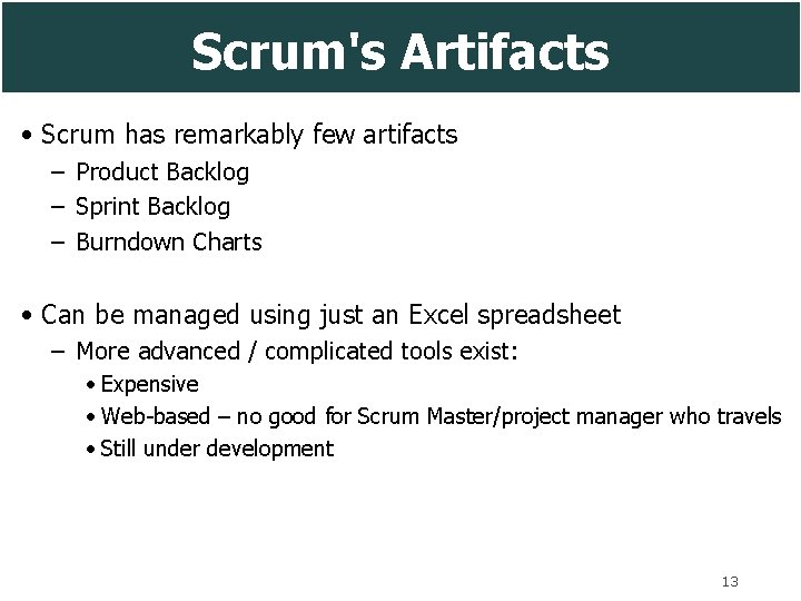 Scrum's Artifacts • Scrum has remarkably few artifacts – Product Backlog – Sprint Backlog