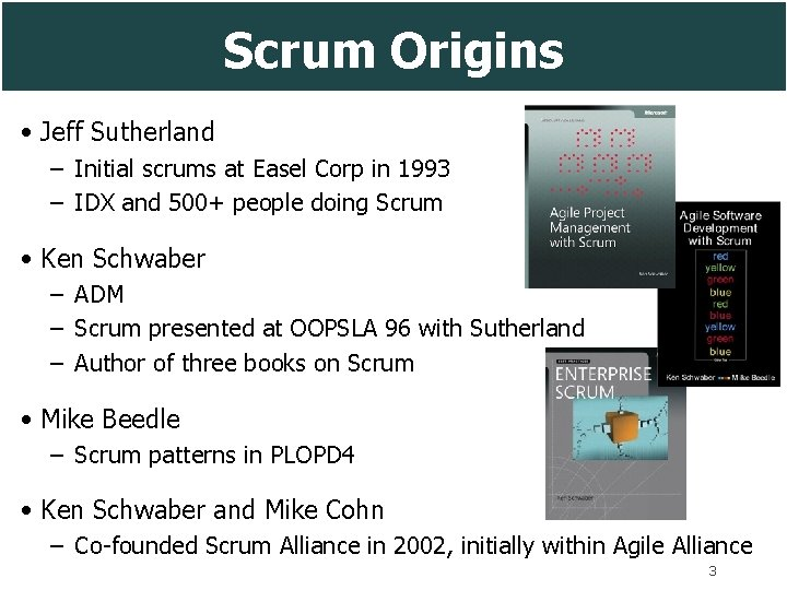 Scrum Origins • Jeff Sutherland – Initial scrums at Easel Corp in 1993 –