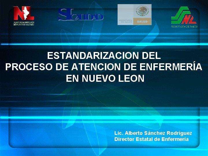 ESTANDARIZACION DEL PROCESO DE ATENCION DE ENFERMERÍA EN NUEVO LEON Lic. Alberto Sánchez Rodríguez