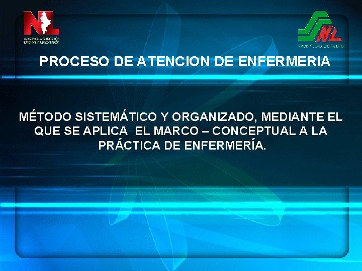 PROCESO DE ATENCION DE ENFERMERIA MÉTODO SISTEMÁTICO Y ORGANIZADO, MEDIANTE EL QUE SE APLICA