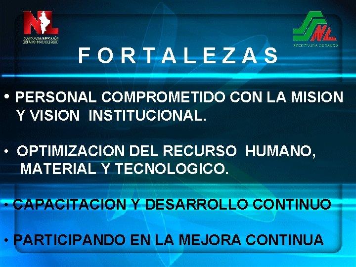 FORTALEZAS • PERSONAL COMPROMETIDO CON LA MISION Y VISION INSTITUCIONAL. • OPTIMIZACION DEL RECURSO