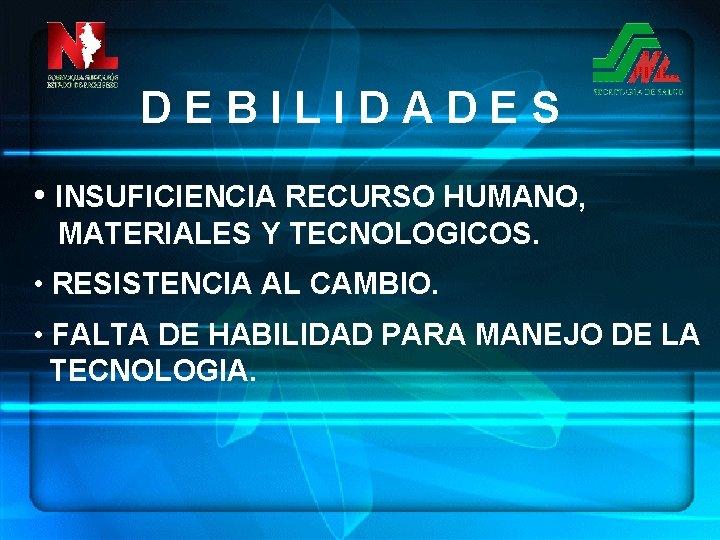 DEBILIDADES • INSUFICIENCIA RECURSO HUMANO, MATERIALES Y TECNOLOGICOS. • RESISTENCIA AL CAMBIO. • FALTA