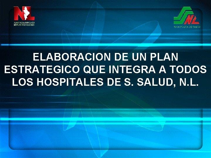 ELABORACION DE UN PLAN ESTRATEGICO QUE INTEGRA A TODOS LOS HOSPITALES DE S. SALUD,