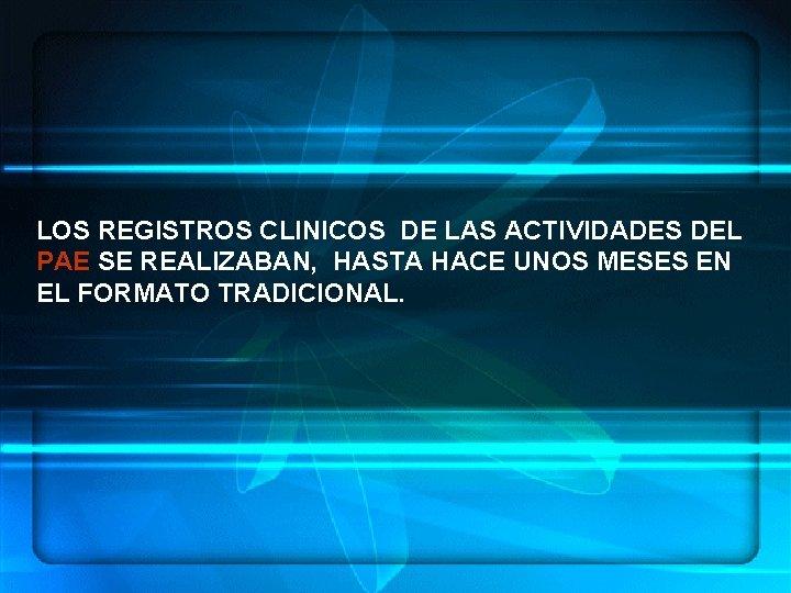 LOS REGISTROS CLINICOS DE LAS ACTIVIDADES DEL PAE SE REALIZABAN, HASTA HACE UNOS MESES