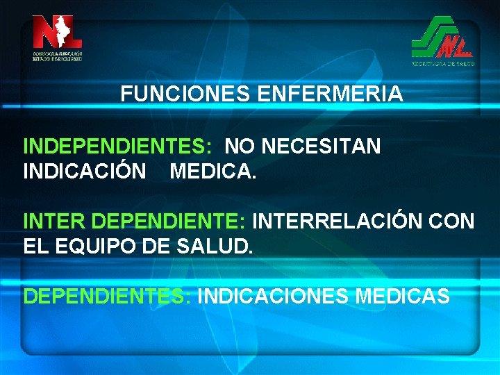 FUNCIONES ENFERMERIA INDEPENDIENTES: NO NECESITAN INDICACIÓN MEDICA. INTER DEPENDIENTE: INTERRELACIÓN CON EL EQUIPO DE