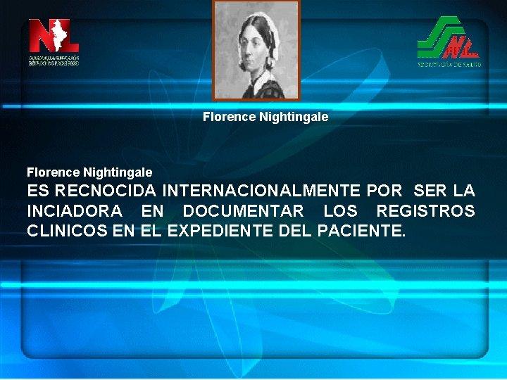 Florence Nightingale ES RECNOCIDA INTERNACIONALMENTE POR SER LA INCIADORA EN DOCUMENTAR LOS REGISTROS CLINICOS