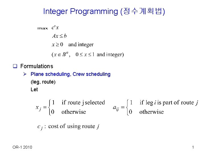 Integer Programming (정수계획법) q Formulations Ø Plane scheduling, Crew scheduling (leg, route) Let OR-1