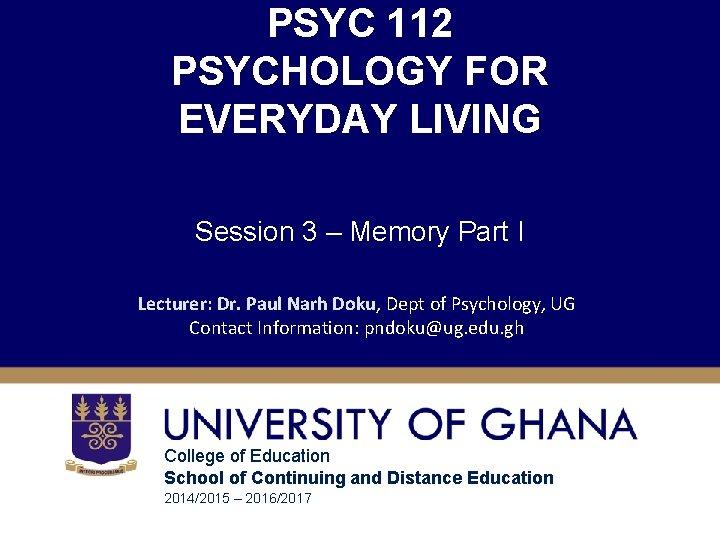 PSYC 112 PSYCHOLOGY FOR EVERYDAY LIVING Session 3 – Memory Part I Lecturer: Dr.