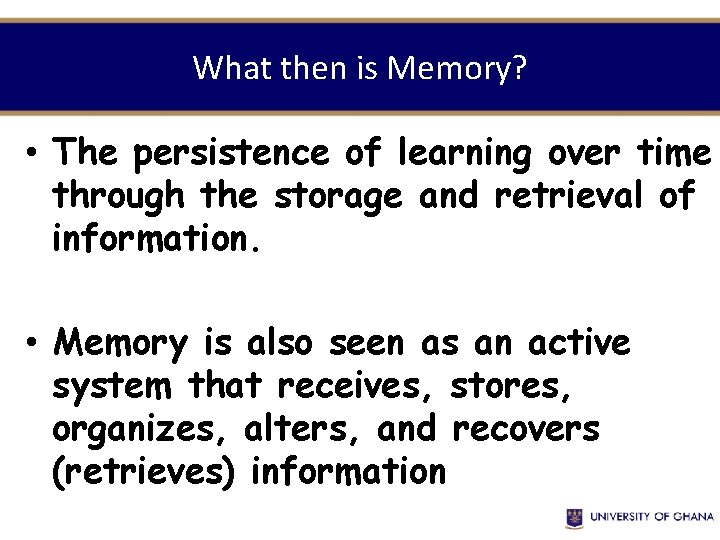 What then is Memory? • The persistence of learning over time through the storage