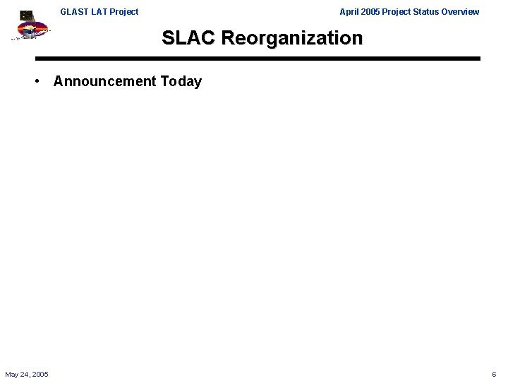 GLAST LAT Project April 2005 Project Status Overview SLAC Reorganization • Announcement Today May