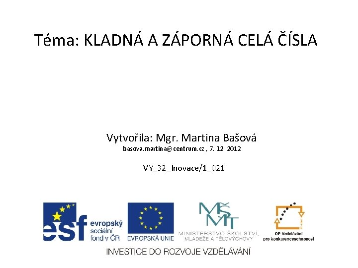 Téma: KLADNÁ A ZÁPORNÁ CELÁ ČÍSLA Vytvořila: Mgr. Martina Bašová basova. martina@centrum. cz ,