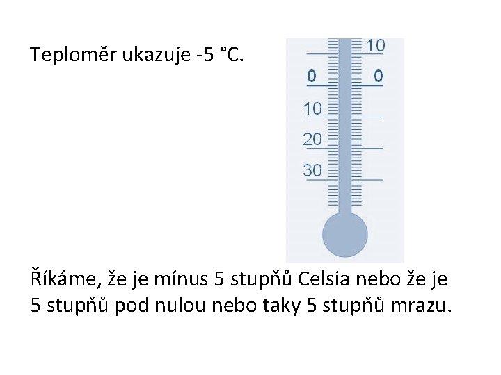 Teploměr ukazuje -5 °C. Říkáme, že je mínus 5 stupňů Celsia nebo že je