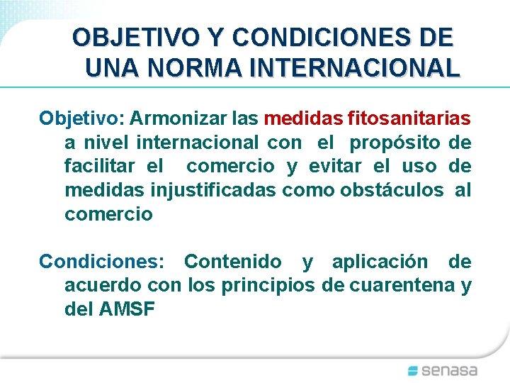 OBJETIVO Y CONDICIONES DE UNA NORMA INTERNACIONAL Objetivo: Armonizar las medidas fitosanitarias a nivel
