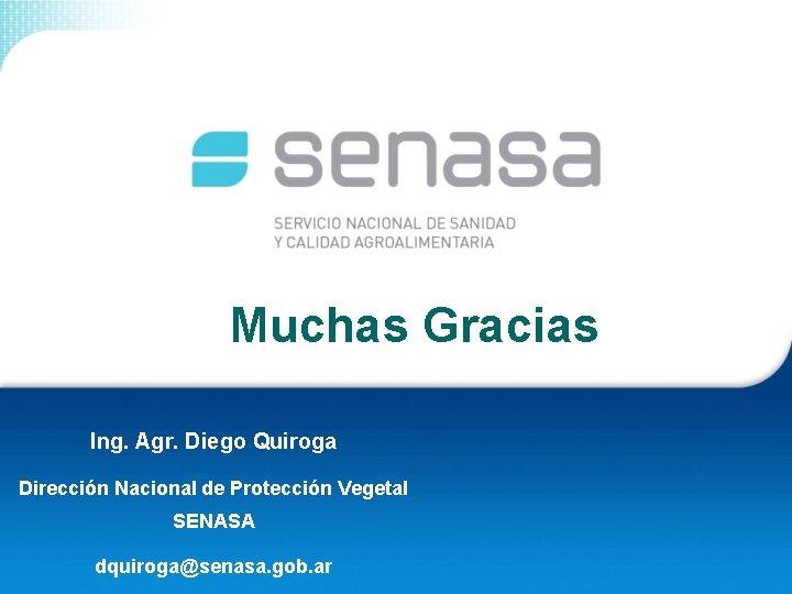Muchas Gracias Ing. Agr. Diego Quiroga Dirección Nacional de Protección Vegetal SENASA dquiroga@senasa. gob.