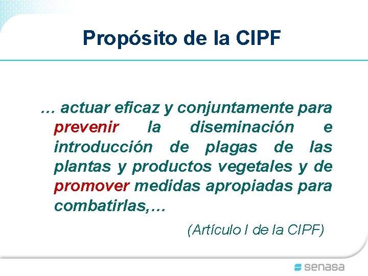 Propósito de la CIPF … actuar eficaz y conjuntamente para prevenir la diseminación e