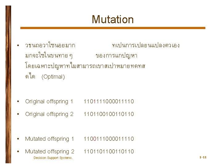 Mutation • วธนถอวาใชนอยมาก ทเปนการเปลยนแปลงตวเอง มกจะใชในขนทายๆ ของการแกปญหา โดยเฉพาะปญหาทไมสามารถเขาสเปาหมายทดทส ดได (Optimal) • Original offspring 1 •
