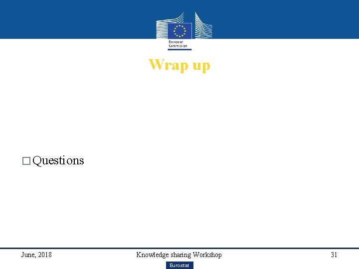 Wrap up � Questions June, 2018 Knowledge sharing Workshop Eurostat 31