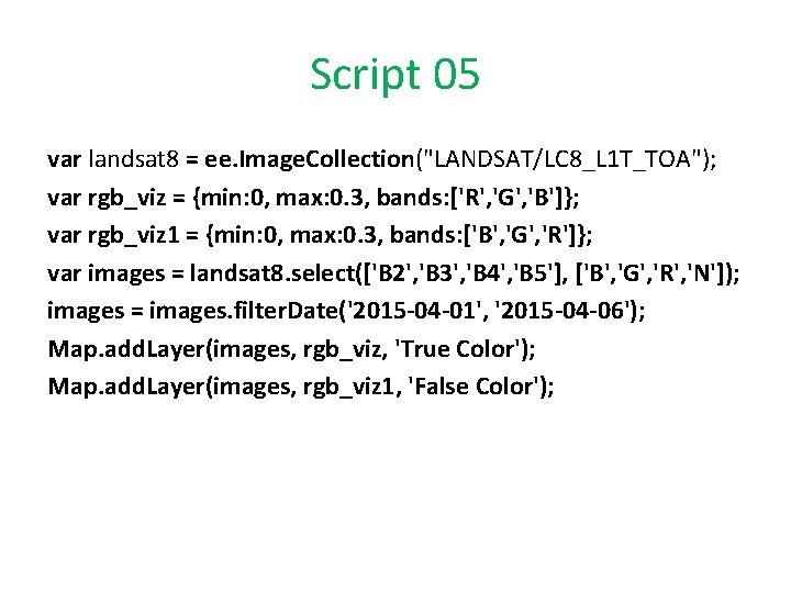 """Script 05 var landsat 8 = ee. Image. Collection(""""LANDSAT/LC 8_L 1 T_TOA""""); var rgb_viz"""