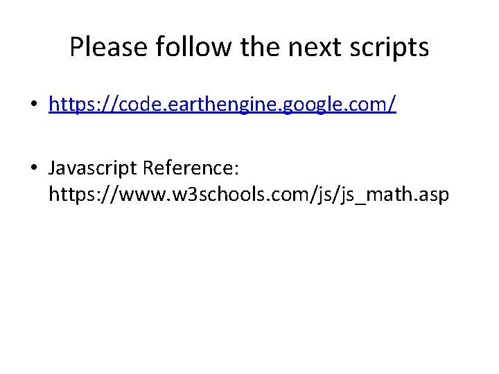 Please follow the next scripts • https: //code. earthengine. google. com/ • Javascript Reference: