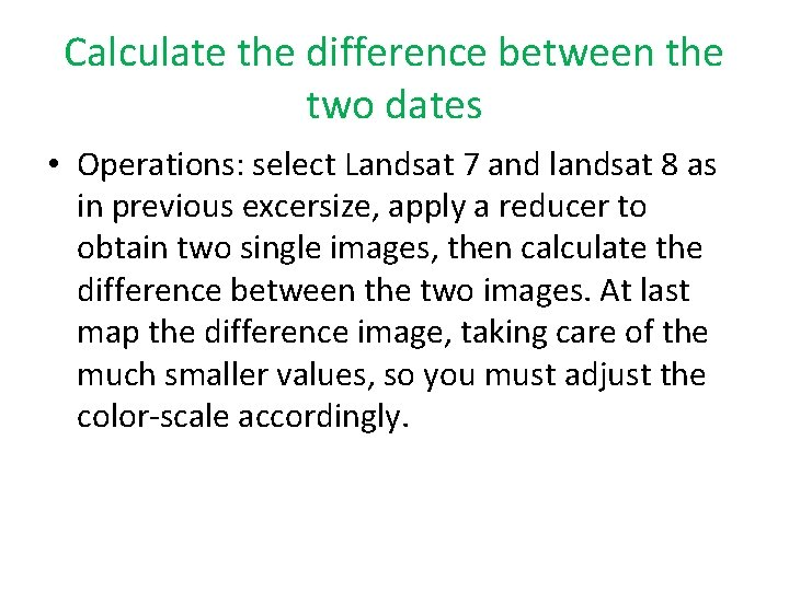 Calculate the difference between the two dates • Operations: select Landsat 7 and landsat