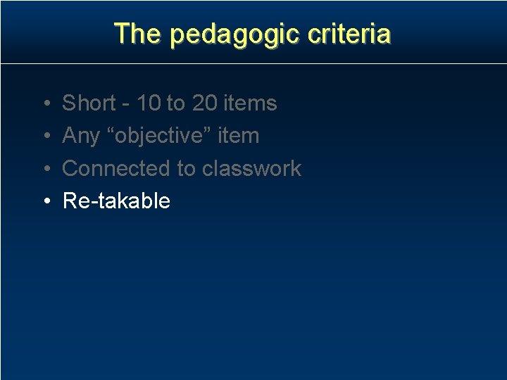 "The pedagogic criteria • • Short - 10 to 20 items Any ""objective"" item"