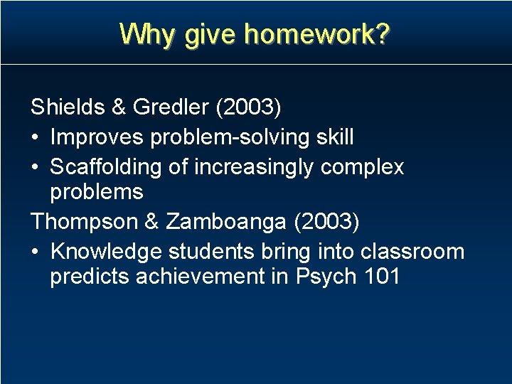 Why give homework? Shields & Gredler (2003) • Improves problem-solving skill • Scaffolding of
