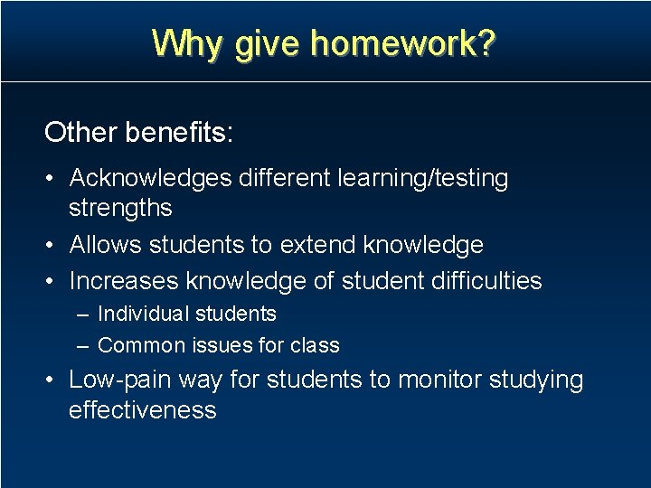 Why give homework? Other benefits: • Acknowledges different learning/testing strengths • Allows students to