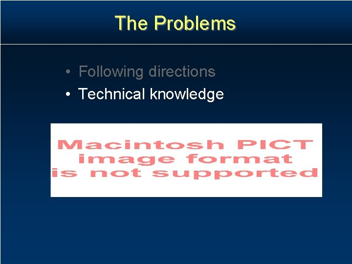 The Problems • Following directions • Technical knowledge
