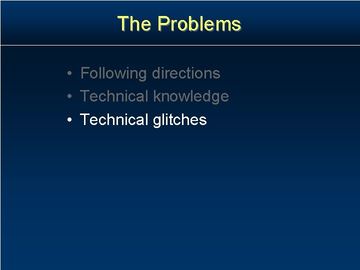 The Problems • Following directions • Technical knowledge • Technical glitches
