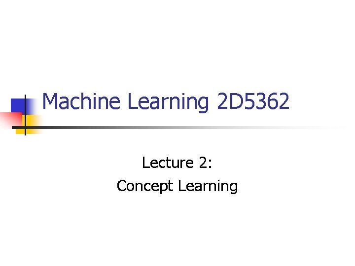 Machine Learning 2 D 5362 Lecture 2: Concept Learning