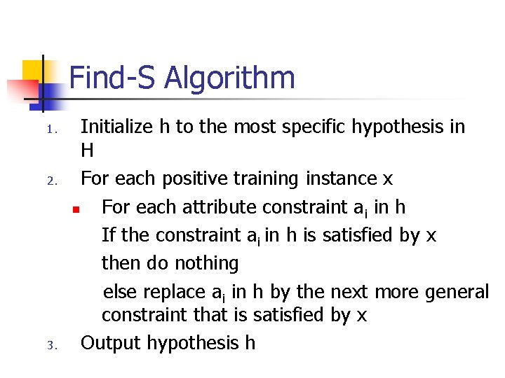 Find-S Algorithm 1. 2. 3. Initialize h to the most specific hypothesis in H