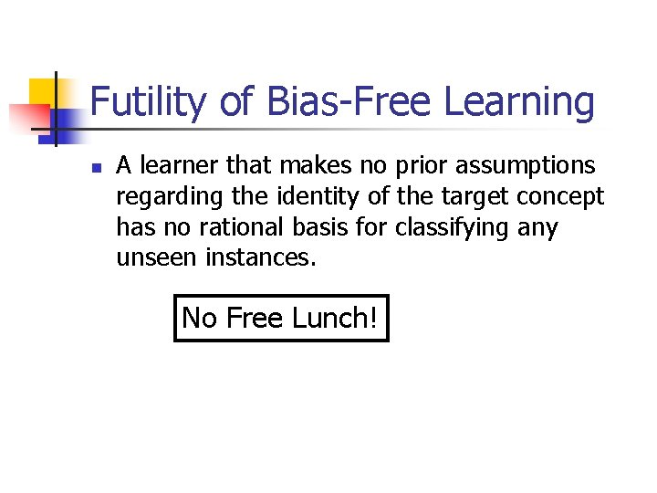 Futility of Bias-Free Learning n A learner that makes no prior assumptions regarding the