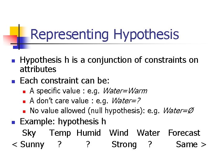Representing Hypothesis n n Hypothesis h is a conjunction of constraints on attributes Each