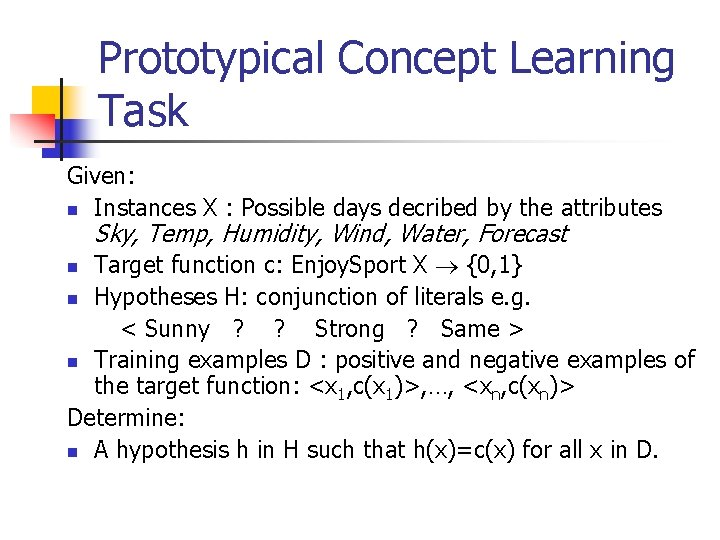 Prototypical Concept Learning Task Given: n Instances X : Possible days decribed by the