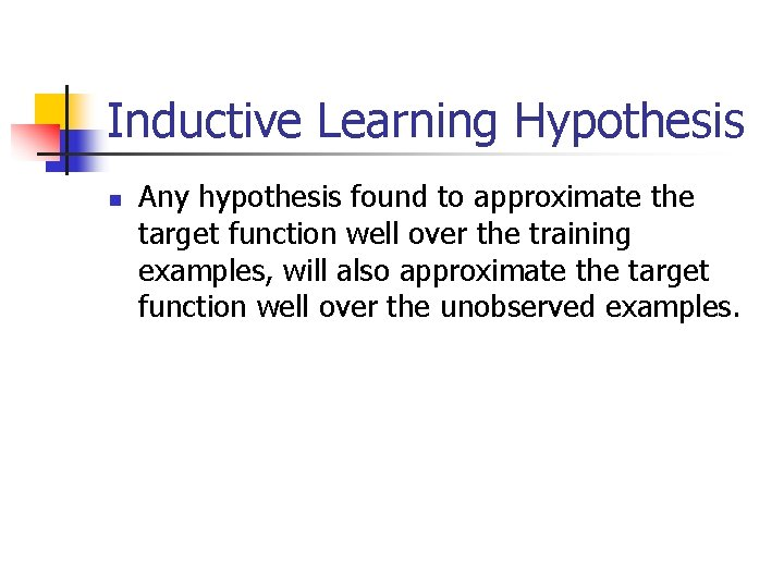 Inductive Learning Hypothesis n Any hypothesis found to approximate the target function well over