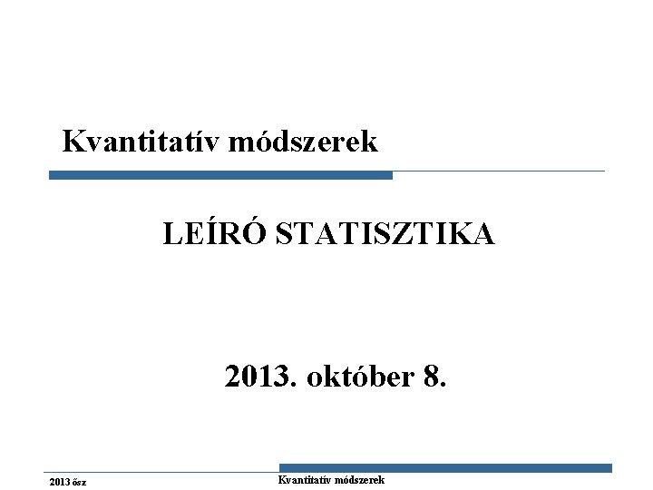 Kvantitatív módszerek LEÍRÓ STATISZTIKA 2013. október 8. 2013 ősz Gazdaságstatisztika Kvantitatív módszerek